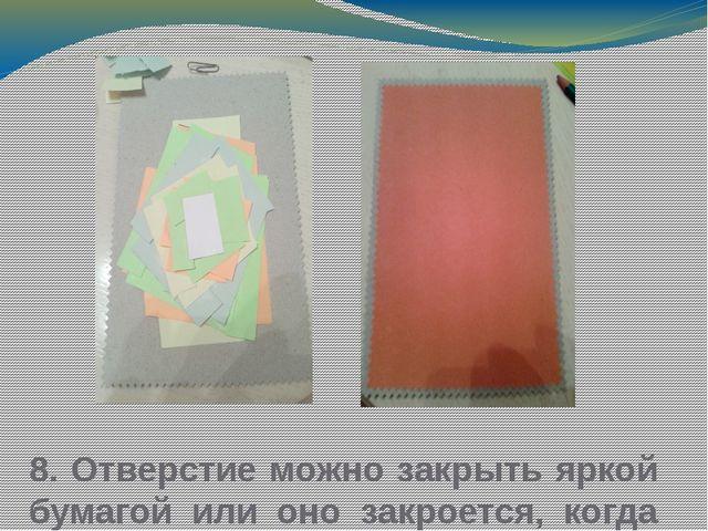 8. Отверстие можно закрыть яркой бумагой или оно закроется, когда будем закле...