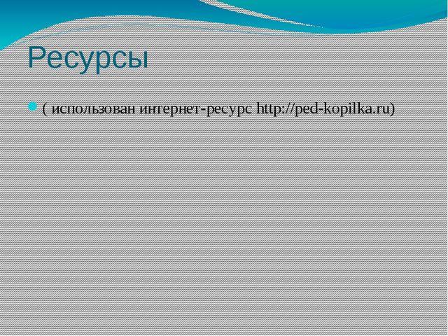 Ресурсы ( использован интернет-ресурс http://ped-kopilka.ru)