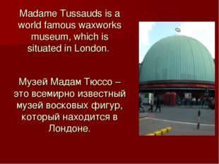 Madame Tussauds is a world famous waxworks museum, which is situated in Londo