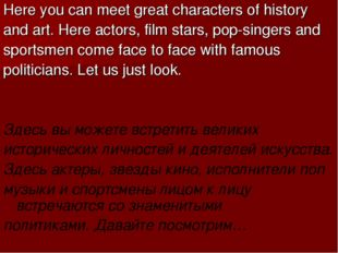 Here you can meet great characters of history and art. Here actors, film star