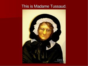 This is Madame Tussaud.