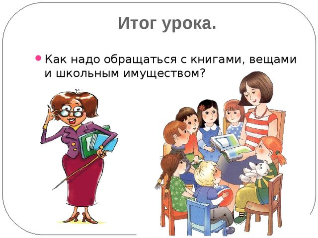 Итог урока. Как надо обращаться с книгами, вещами и школьным имуществом?