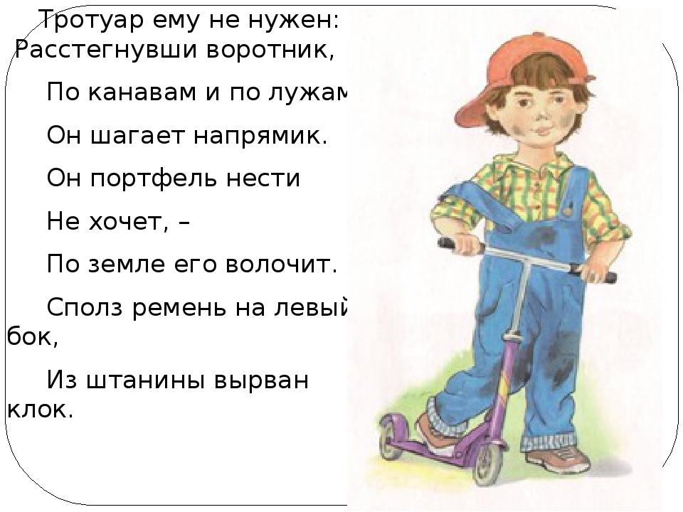 Тротуар ему не нужен: Расстегнувши воротник, По канавам и по лужам Он шагает...