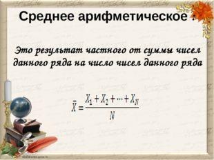 Среднее арифметическое : Это результат частного от суммы чисел данного ряда н