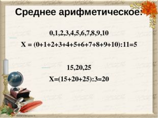 Среднее арифметическое: 0,1,2,3,4,5,6,7,8,9,10 Х = (0+1+2+3+4+5+6+7+8+9+10):1