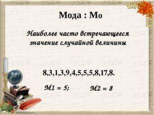 Мода : Мо Наиболее часто встречающееся значение случайной величины 8,3,1,3,9,