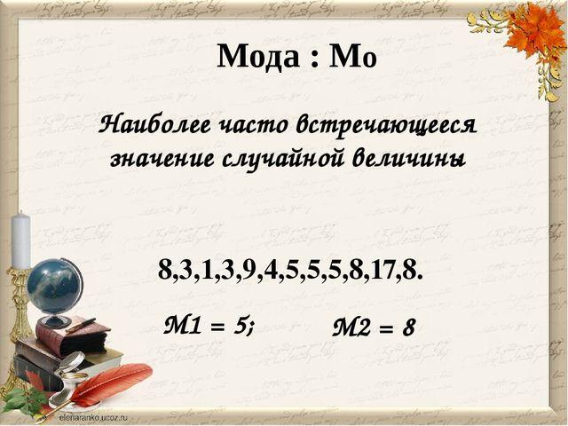 Мода : Мо Наиболее часто встречающееся значение случайной величины 8,3,1,3,9,...