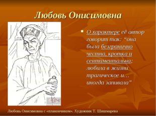 """Любовь Онисимовна О характере её автор говорит так: """"она была безгранично чес"""