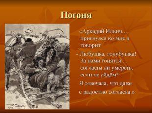 Погоня «Аркадий Ильич… пригнулся ко мне и говорит: - Любушка, голубушка! За н