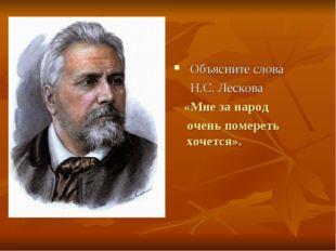 Объясните слова Н.С. Лескова «Мне за народ очень помереть хочется».