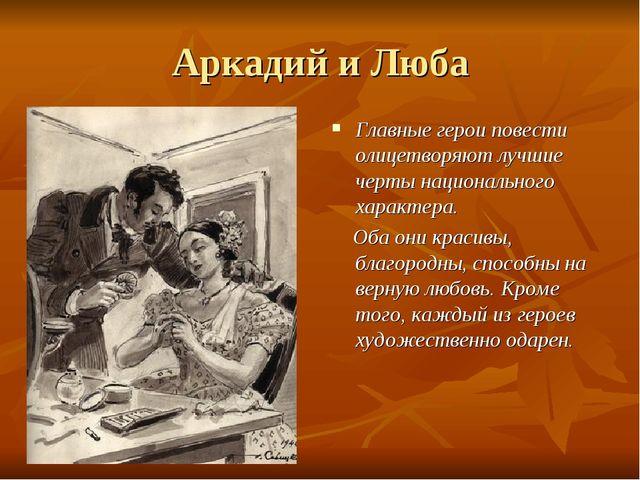 Аркадий и Люба Главные герои повести олицетворяют лучшие черты национального...
