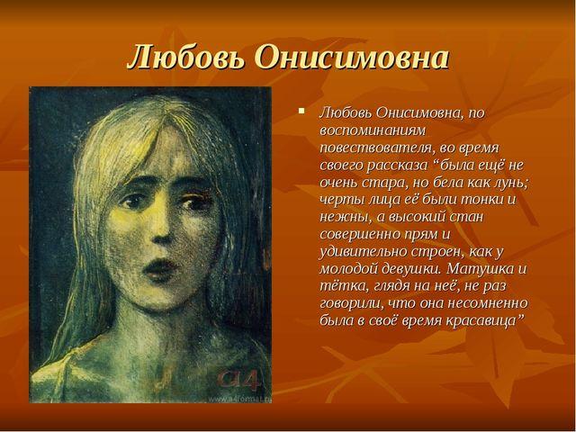 Любовь Онисимовна Любовь Онисимовна, по воспоминаниям повествователя, во врем...