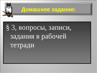 § 3, вопросы, записи, задания в рабочей тетради Домашнее задание:
