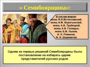 « Семибоярщина»: В состав вошли: князь Ф.И.Мстиславский, князь И.М. Воротынск