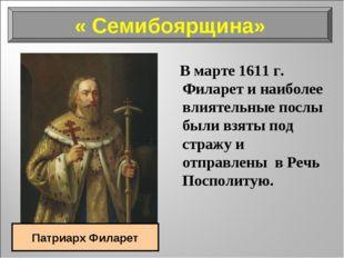 В марте 1611 г. Филарет и наиболее влиятельные послы были взяты под стражу и