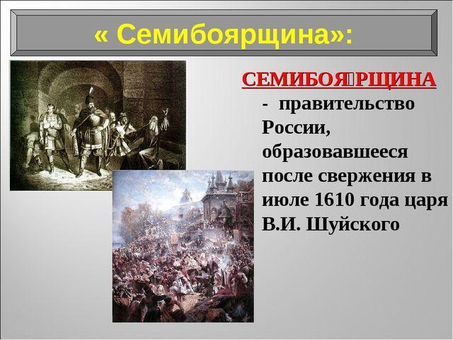 « Семибоярщина»: СЕМИБОЯ́РЩИНА - правительство России, образовавшееся после с...