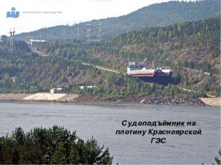 Судоподъёмник на плотину Красноярской ГЭС