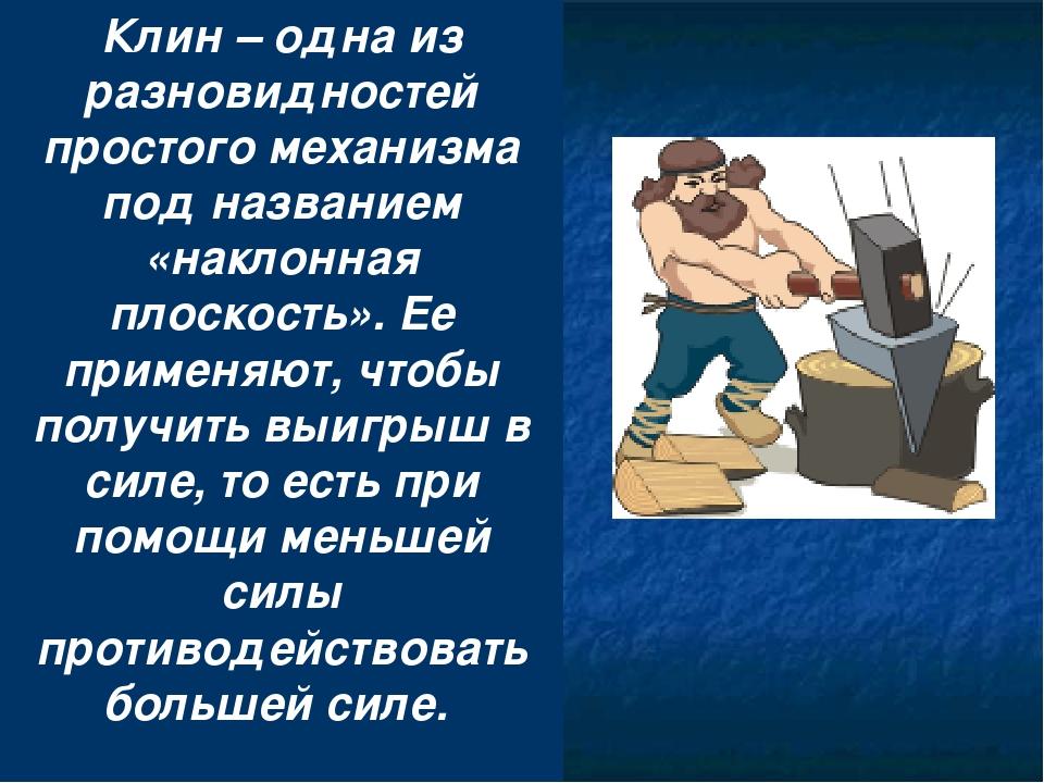 Клин – одна из разновидностей простого механизма под названием «наклонная пло...