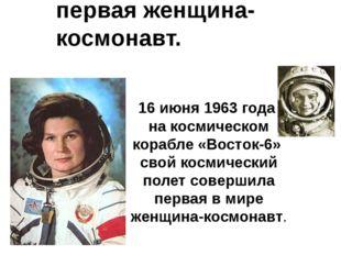 Валентина Терешкова – первая женщина-космонавт. 16 июня 1963 года на космиче