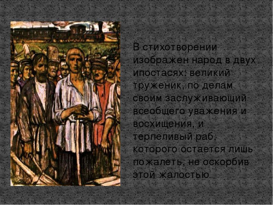 В стихотворении изображен народ в двух ипостасях: великий труженик, по делам...