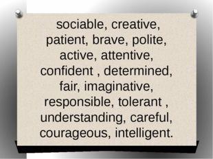 sociable, creative, patient, brave, polite, active, attentive, confident , d