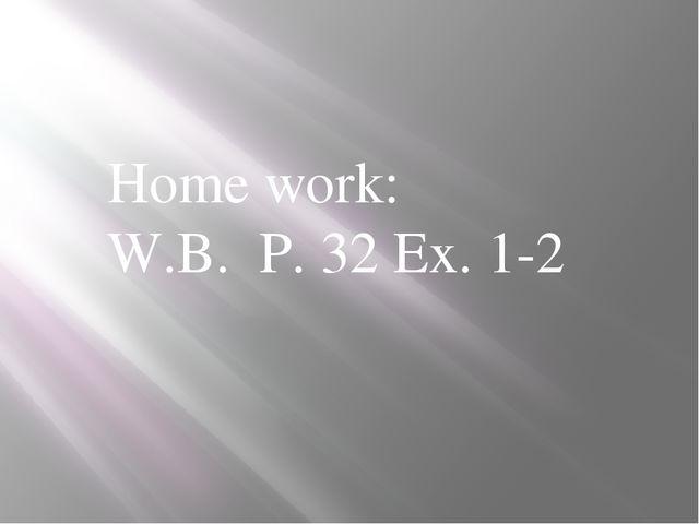 Home work: W.B. P. 32 Ex. 1-2