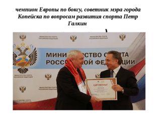 чемпион Европы по боксу, советник мэра города Копейска по вопросам развития с