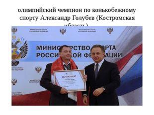олимпийский чемпион по конькобежному спорту Александр Голубев (Костромская об