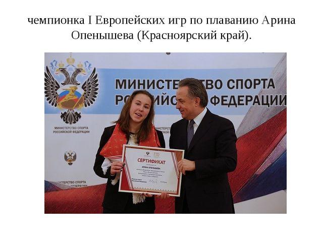 чемпионка I Европейских игр по плаванию Арина Опенышева (Красноярский край).