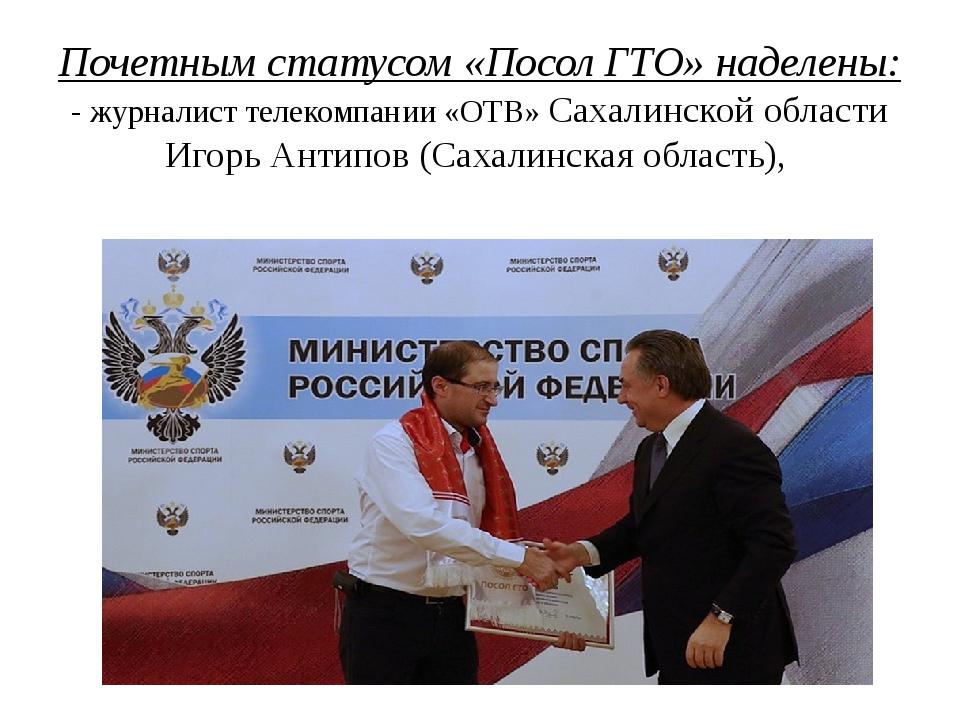 Почетным статусом «Посол ГТО» наделены: - журналист телекомпании «ОТВ» Сахали...