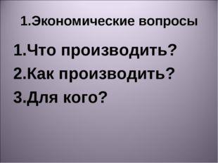1.Экономические вопросы 1.Что производить? 2.Как производить? 3.Для кого?