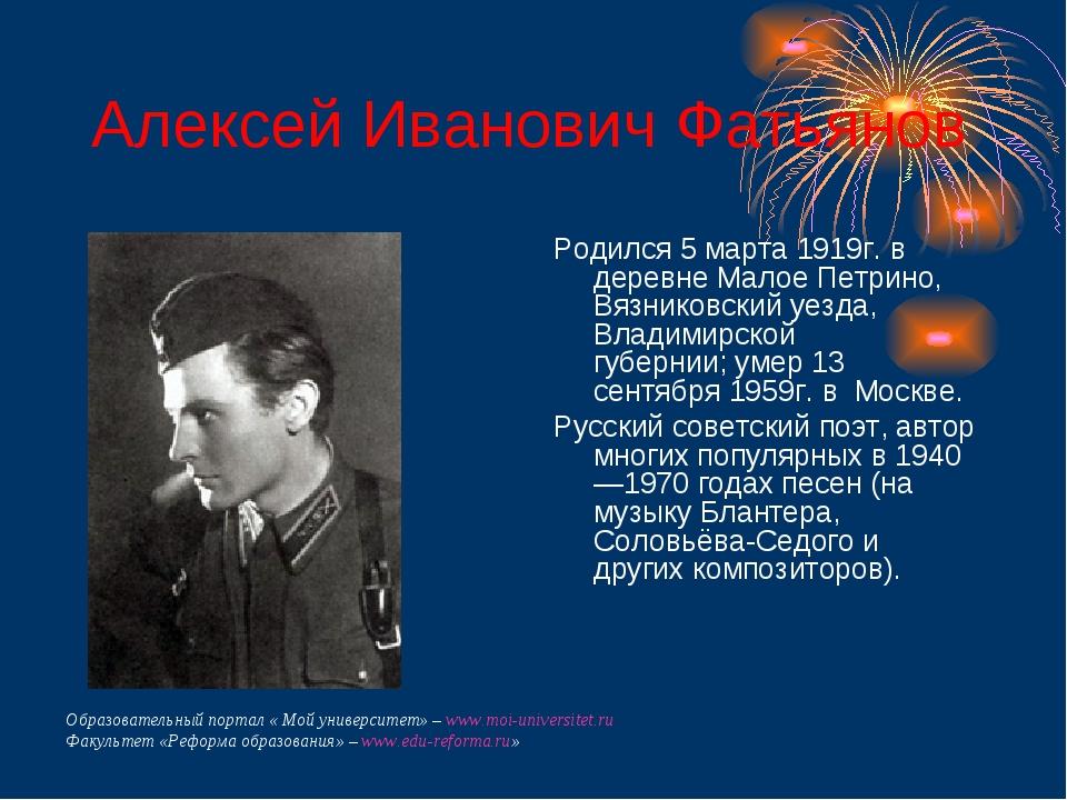 Алексей Иванович Фатьянов Родился 5 марта 1919г. в деревне Малое Петрино, Вяз...