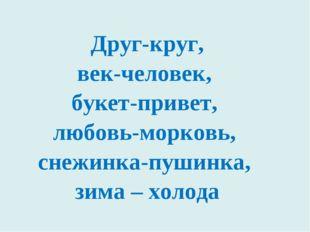 Друг-круг, век-человек, букет-привет, любовь-морковь, снежинка-пушинка, зима