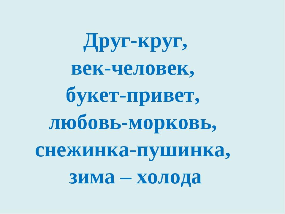 Друг-круг, век-человек, букет-привет, любовь-морковь, снежинка-пушинка, зима...