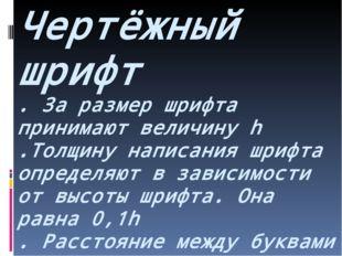 Чертёжный шрифт . За размер шрифта принимают величину h .Толщину написания шр