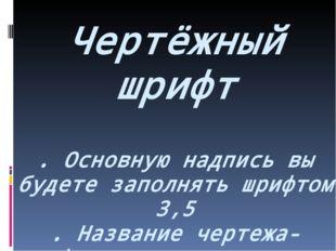 Чертёжный шрифт . Основную надпись вы будете заполнять шрифтом 3,5 . Название