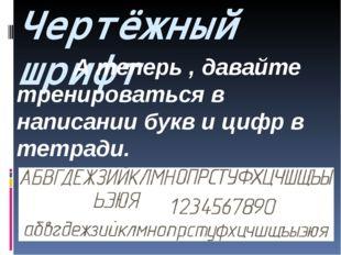 Чертёжный шрифт А теперь , давайте тренироваться в написании букв и цифр в те