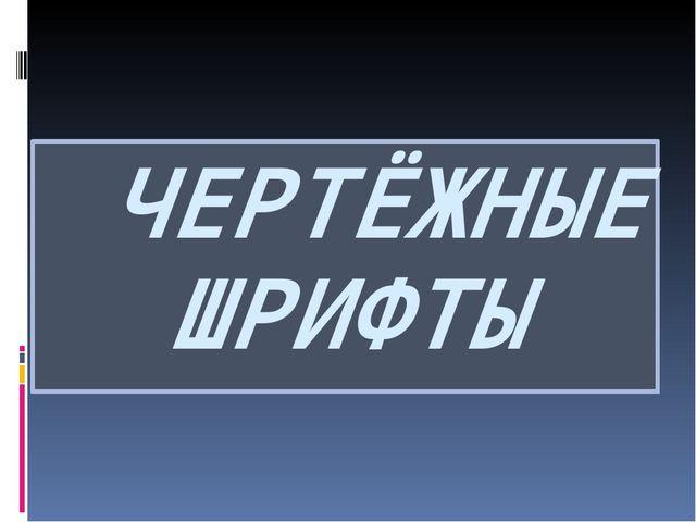 ЧЕРТЁЖНЫЕ ШРИФТЫ