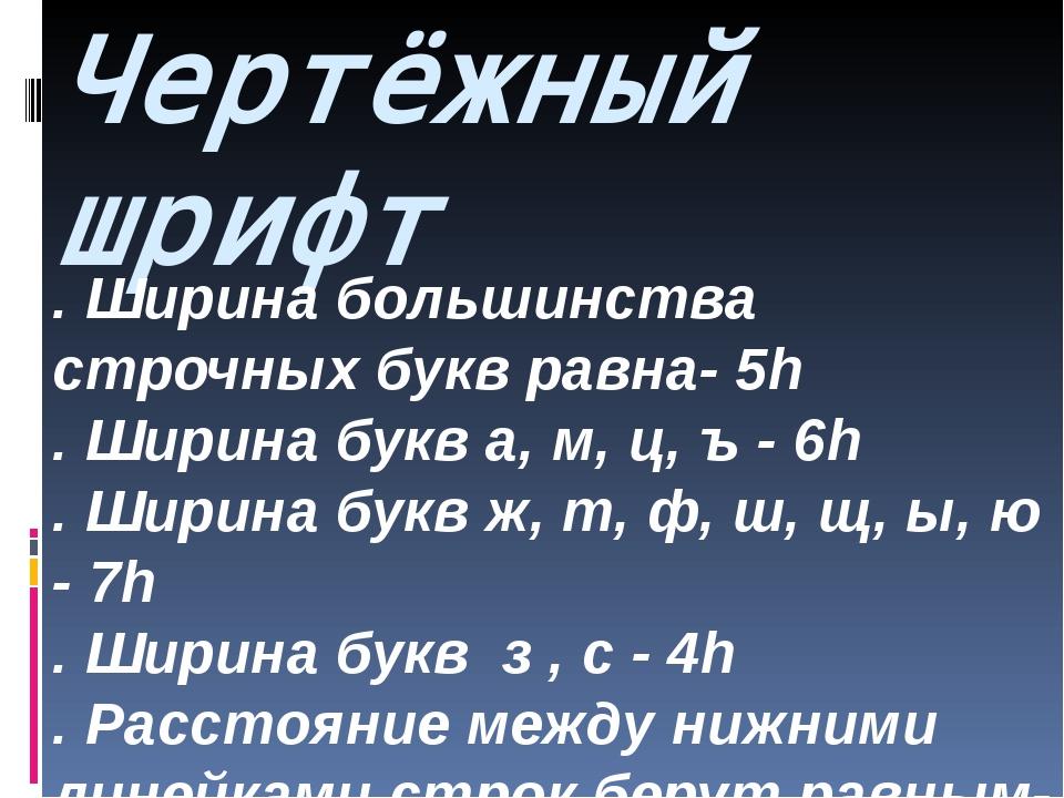 Чертёжный шрифт . Ширина большинства строчных букв равна- 5h . Ширина букв а,...