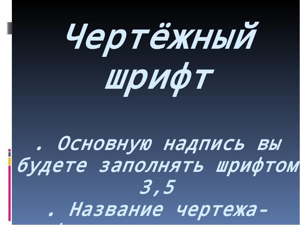 Чертёжный шрифт . Основную надпись вы будете заполнять шрифтом 3,5 . Название...