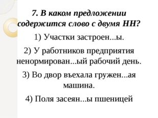 7.В каком предложении содержится слово с двумя НН? 1)Участки застроен...ы.