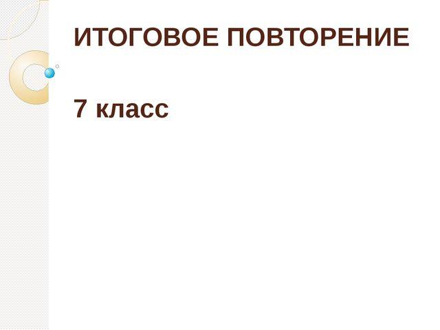 ИТОГОВОЕ ПОВТОРЕНИЕ 7 класс