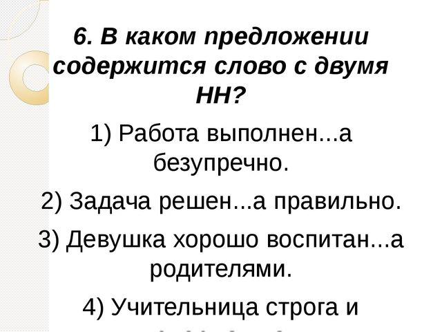6.В каком предложении содержится слово с двумя НН? 1)Работа выполнен...а бе...