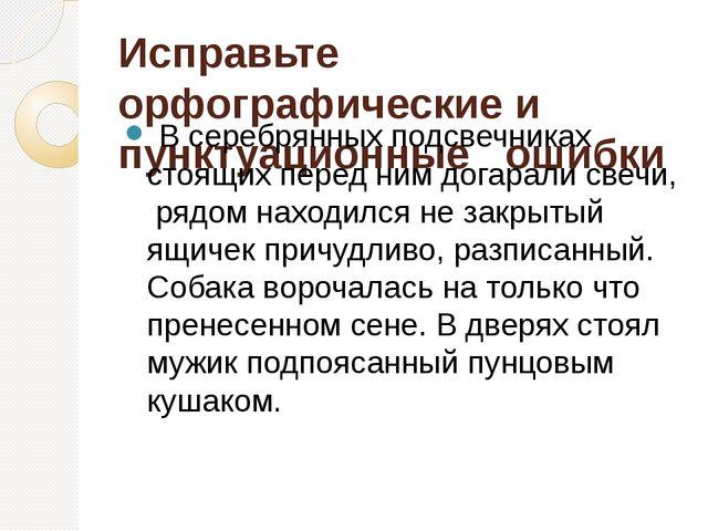 Исправьте орфографические и пунктуационные  ошибки В серебрянных подсвечник...