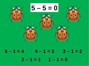 5 – 1 = 4 4 – 1 = 3 3 – 1 = 2 2 – 1 = 1 1 – 1 = 0 5 – 5 = 0