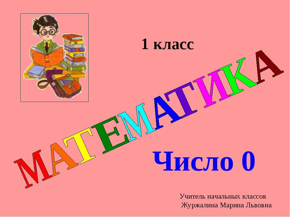Число 0 1 класс Учитель начальных классов Журжалина Марина Львовна