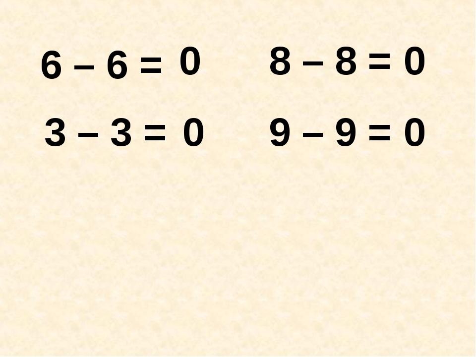6 – 6 = 3 – 3 = 8 – 8 = 9 – 9 = 0 0 0 0
