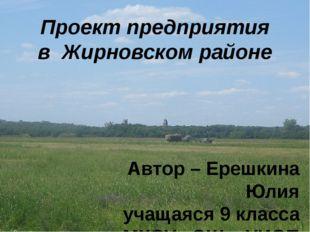 Проект предприятия в Жирновском районе Автор – Ерешкина Юлия учащаяся 9 класс