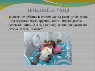 ЛЕЧЕНИЕ И УХОД положение ребенка в кувезе: слегка разогнутая голова (под верх