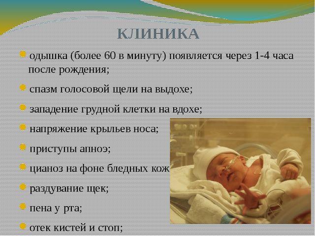 КЛИНИКА одышка (более 60 в минуту) появляется через 1-4 часа после рождения;...